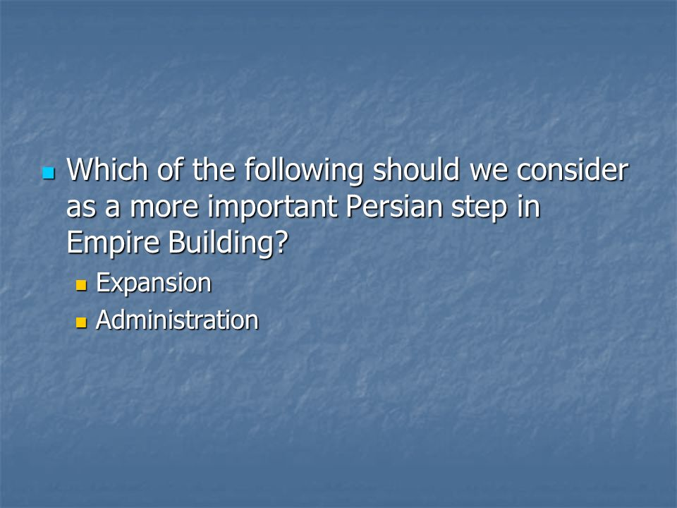 Which of the following should we consider as a more important Persian step in Empire Building? Which of the following should we consider as a more imp