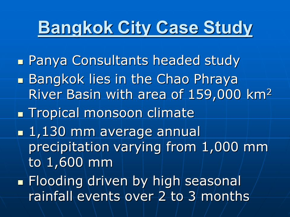 Bangkok City Case Study Panya Consultants headed study Panya Consultants headed study Bangkok lies in the Chao Phraya River Basin with area of 159,000 km 2 Bangkok lies in the Chao Phraya River Basin with area of 159,000 km 2 Tropical monsoon climate Tropical monsoon climate 1,130 mm average annual precipitation varying from 1,000 mm to 1,600 mm 1,130 mm average annual precipitation varying from 1,000 mm to 1,600 mm Flooding driven by high seasonal rainfall events over 2 to 3 months Flooding driven by high seasonal rainfall events over 2 to 3 months