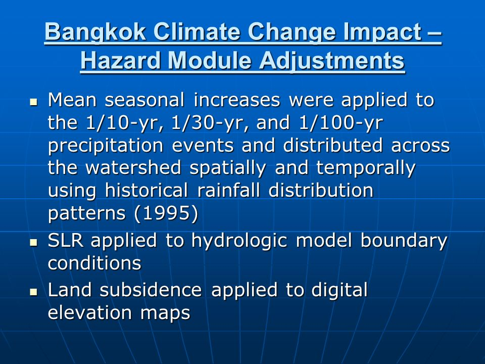 Bangkok Climate Change Impact – Hazard Module Adjustments Mean seasonal increases were applied to the 1/10-yr, 1/30-yr, and 1/100-yr precipitation events and distributed across the watershed spatially and temporally using historical rainfall distribution patterns (1995) Mean seasonal increases were applied to the 1/10-yr, 1/30-yr, and 1/100-yr precipitation events and distributed across the watershed spatially and temporally using historical rainfall distribution patterns (1995) SLR applied to hydrologic model boundary conditions SLR applied to hydrologic model boundary conditions Land subsidence applied to digital elevation maps Land subsidence applied to digital elevation maps