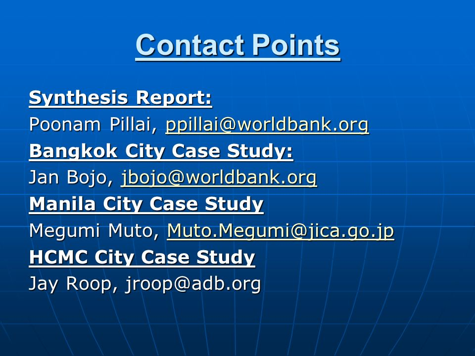 Contact Points Synthesis Report: Poonam Pillai, ppillai@worldbank.org ppillai@worldbank.org Bangkok City Case Study: Jan Bojo, jbojo@worldbank.org jbojo@worldbank.org Manila City Case Study Megumi Muto, Muto.Megumi@jica.go.jp Muto.Megumi@jica.go.jp HCMC City Case Study Jay Roop, jroop@adb.org