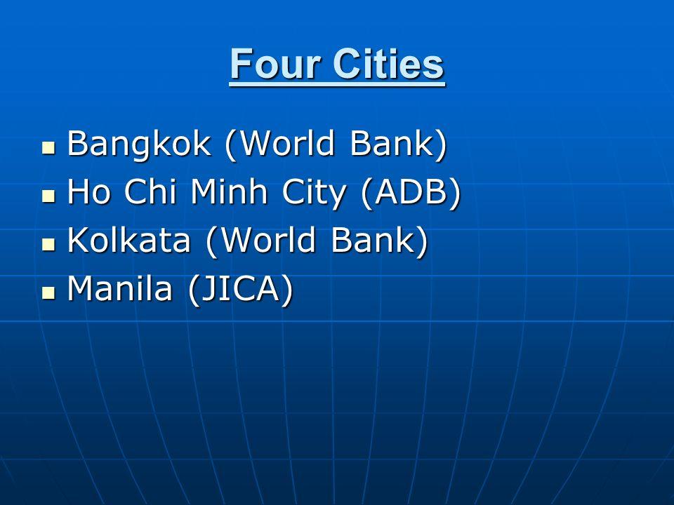 Four Cities Bangkok (World Bank) Bangkok (World Bank) Ho Chi Minh City (ADB) Ho Chi Minh City (ADB) Kolkata (World Bank) Kolkata (World Bank) Manila (JICA) Manila (JICA)