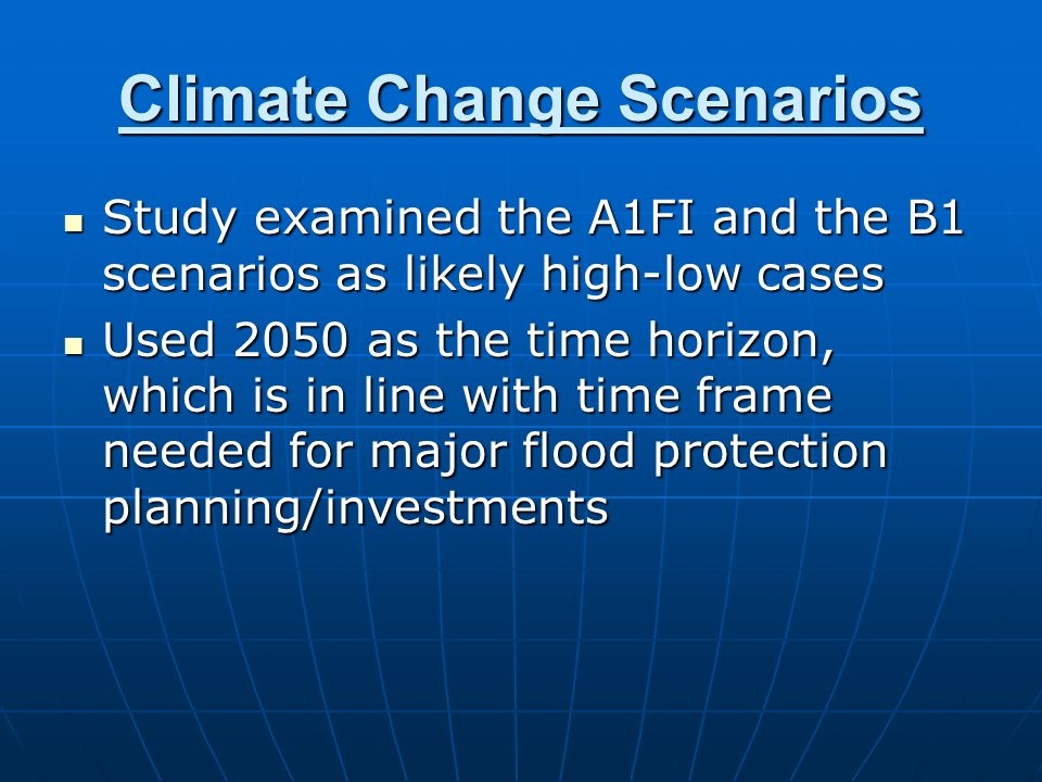 Climate Change Scenarios Study examined the A1FI and the B1 scenarios as likely high-low cases Study examined the A1FI and the B1 scenarios as likely high-low cases Used 2050 as the time horizon, which is in line with time frame needed for major flood protection planning/investments Used 2050 as the time horizon, which is in line with time frame needed for major flood protection planning/investments