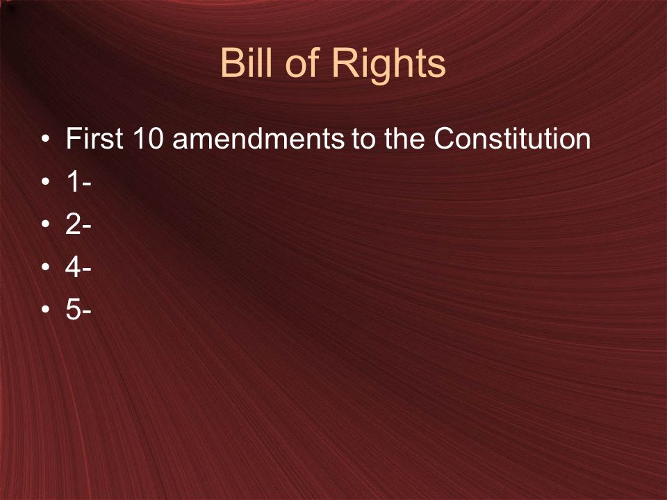 Bill of Rights First 10 amendments to the Constitution 1- 2- 4- 5-