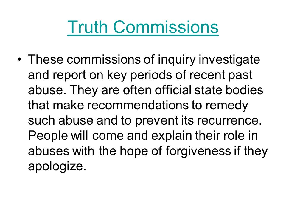Truth Commissions These commissions of inquiry investigate and report on key periods of recent past abuse. They are often official state bodies that m