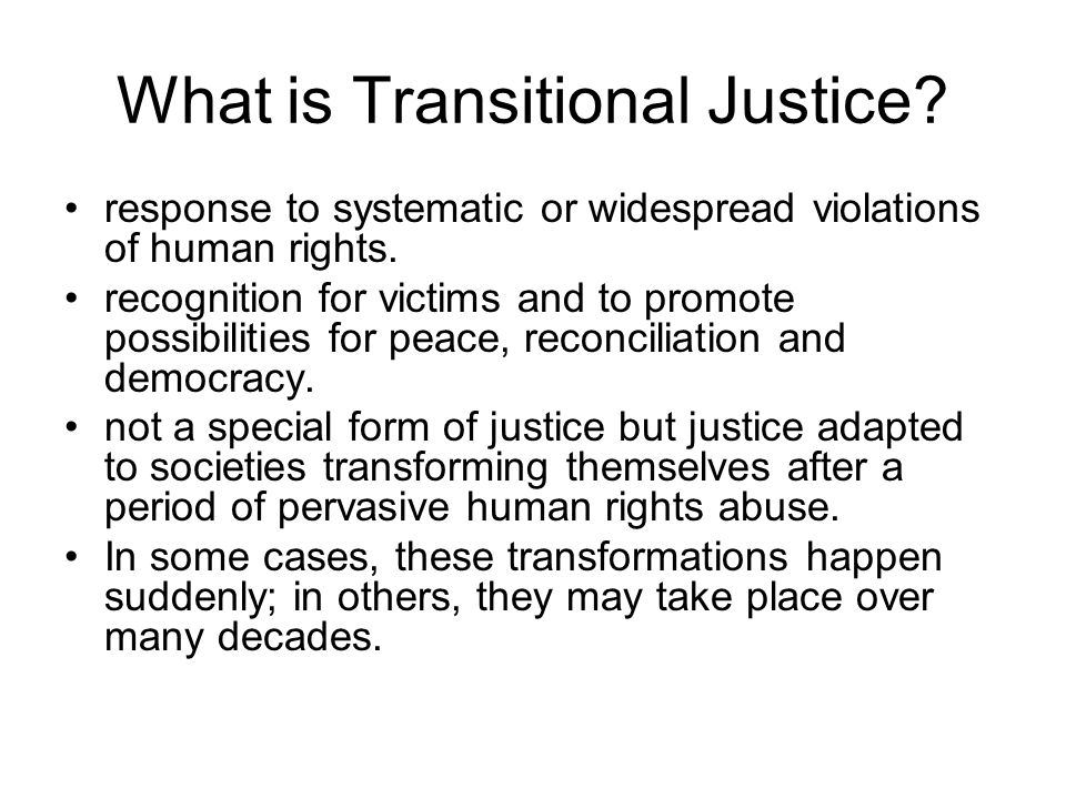 What is Transitional Justice? response to systematic or widespread violations of human rights. recognition for victims and to promote possibilities fo