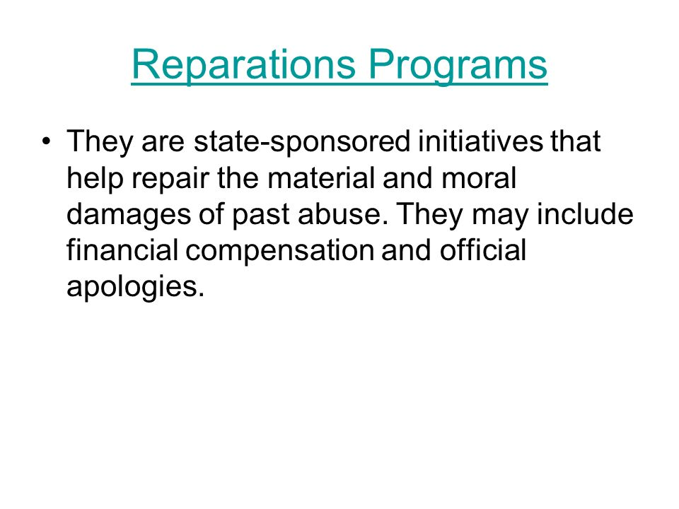 Reparations Programs They are state-sponsored initiatives that help repair the material and moral damages of past abuse. They may include financial co
