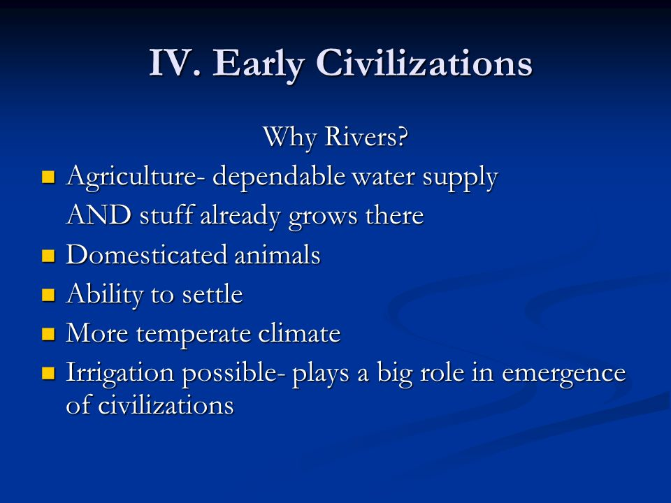 IV. Early Civilizations IV. Early Civilizations Why Rivers? Agriculture- dependable water supply Agriculture- dependable water supply AND stuff alread