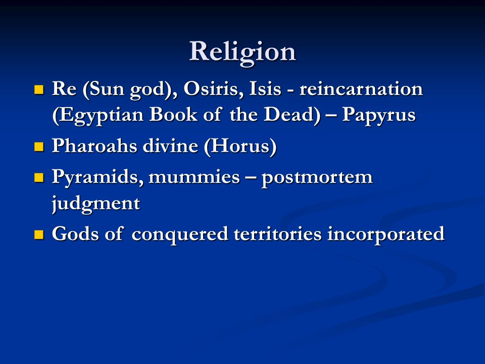 Religion Re (Sun god), Osiris, Isis - reincarnation (Egyptian Book of the Dead) – Papyrus Re (Sun god), Osiris, Isis - reincarnation (Egyptian Book of the Dead) – Papyrus Pharoahs divine (Horus) Pharoahs divine (Horus) Pyramids, mummies – postmortem judgment Pyramids, mummies – postmortem judgment Gods of conquered territories incorporated Gods of conquered territories incorporated