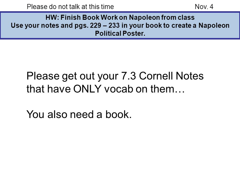 Please do not talk at this timeNov. 4 HW: Finish Book Work on Napoleon from class Use your notes and pgs. 229 – 233 in your book to create a Napoleon