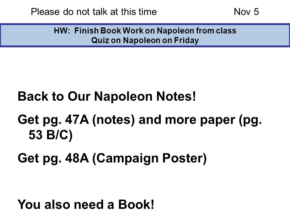 Please do not talk at this timeNov 5 HW: Finish Book Work on Napoleon from class Quiz on Napoleon on Friday Back to Our Napoleon Notes! Get pg. 47A (n
