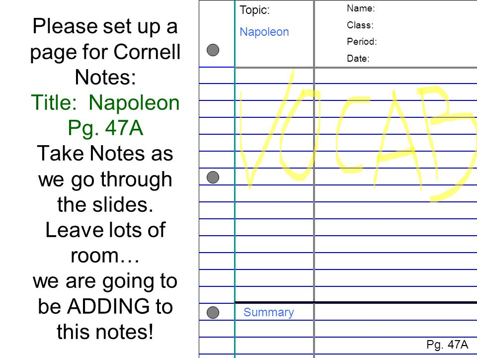 Please set up a page for Cornell Notes: Title: Napoleon Pg. 47A Take Notes as we go through the slides. Leave lots of room… we are going to be ADDING