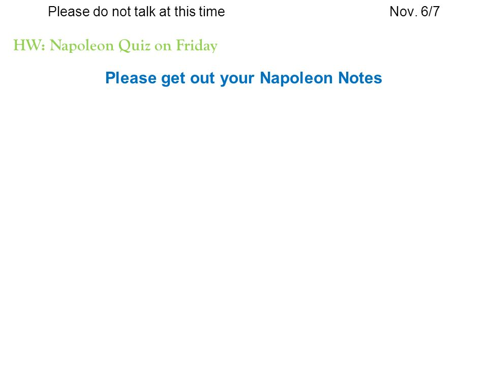 Please do not talk at this timeNov. 6/7 HW: Napoleon Quiz on Friday Please get out your Napoleon Notes