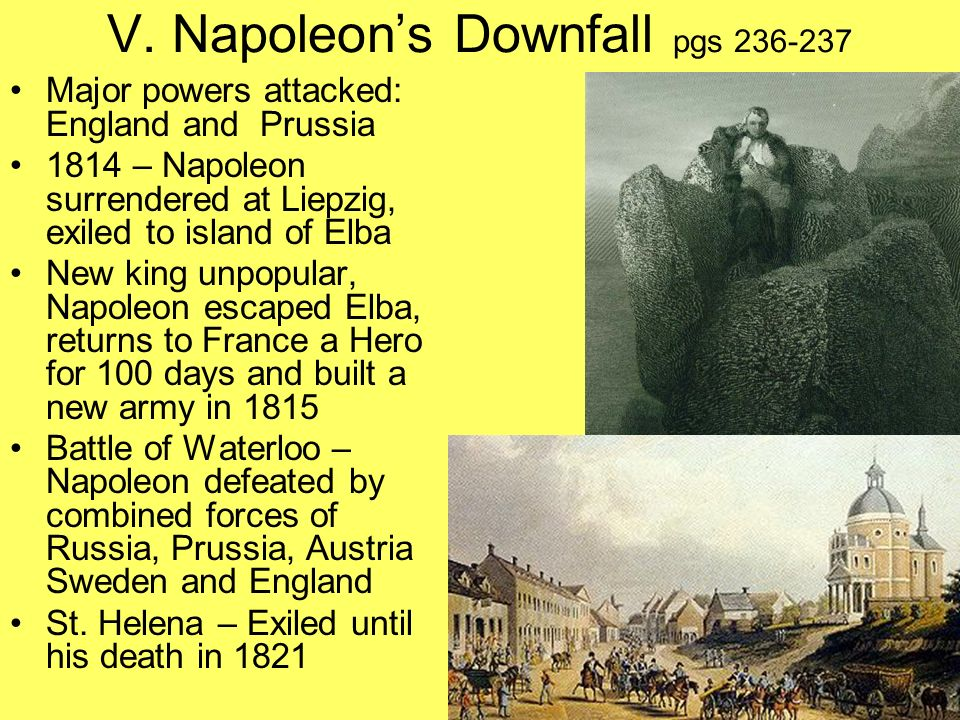V. Napoleons Downfall pgs 236-237 Major powers attacked: England and Prussia 1814 – Napoleon surrendered at Liepzig, exiled to island of Elba New king