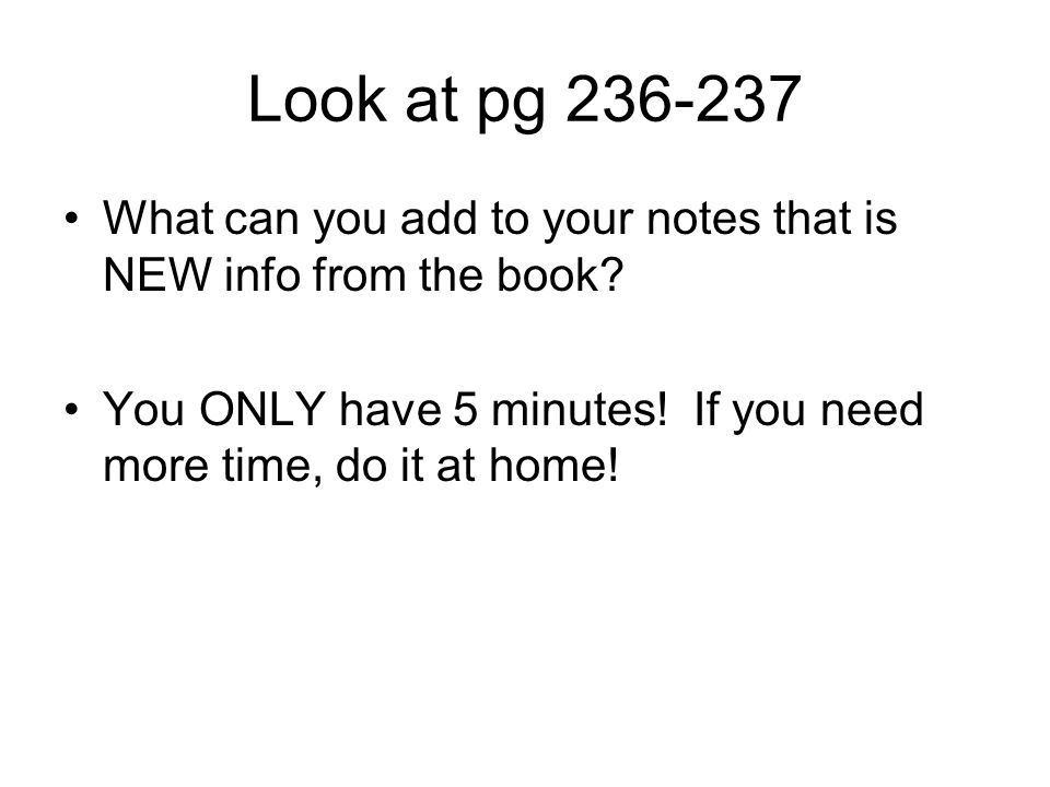 Look at pg 236-237 What can you add to your notes that is NEW info from the book? You ONLY have 5 minutes! If you need more time, do it at home!