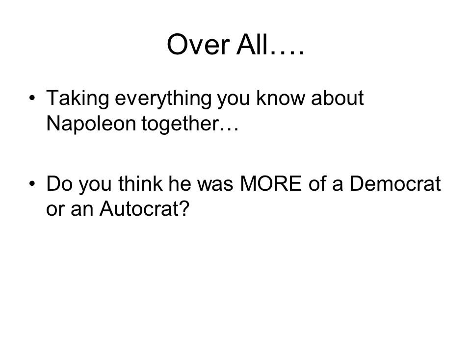 Over All…. Taking everything you know about Napoleon together… Do you think he was MORE of a Democrat or an Autocrat?