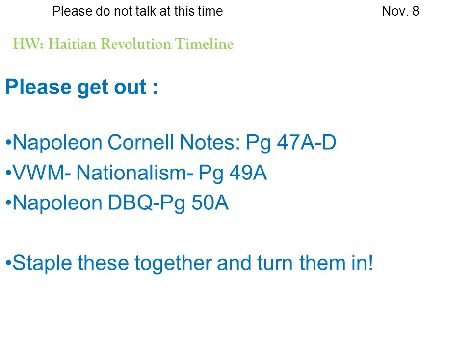 Please do not talk at this timeNov. 8 HW: Haitian Revolution Timeline Please get out : Napoleon Cornell Notes: Pg 47A-D VWM- Nationalism- Pg 49A Napol
