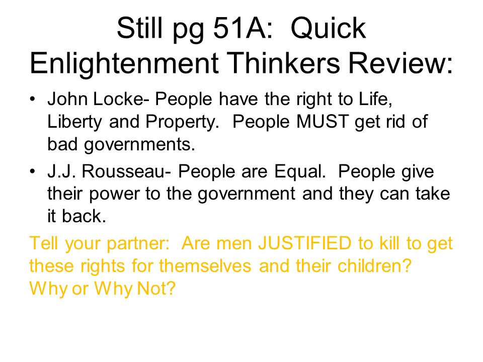 Still pg 51A: Quick Enlightenment Thinkers Review: John Locke- People have the right to Life, Liberty and Property. People MUST get rid of bad governm