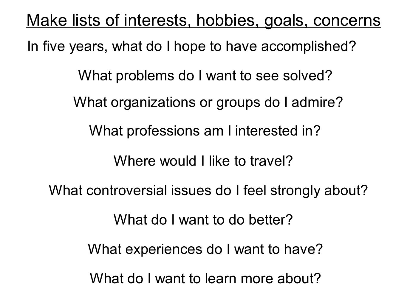 In five years, what do I hope to have accomplished? Make lists of interests, hobbies, goals, concerns What do I want to do better? What do I want to l