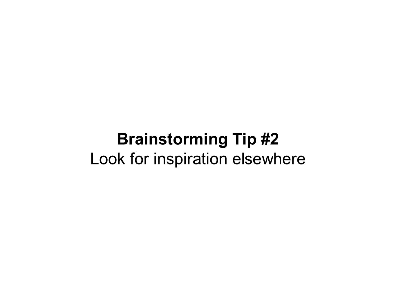 Brainstorming Tip #2 Look for inspiration elsewhere