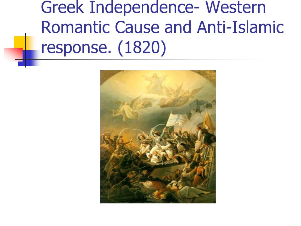 Greek Independence- Western Romantic Cause and Anti-Islamic response. (1820)