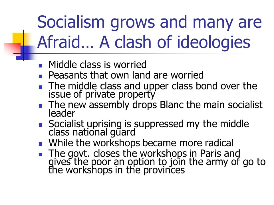 Socialism grows and many are Afraid… A clash of ideologies Middle class is worried Peasants that own land are worried The middle class and upper class bond over the issue of private property The new assembly drops Blanc the main socialist leader Socialist uprising is suppressed my the middle class national guard While the workshops became more radical The govt.