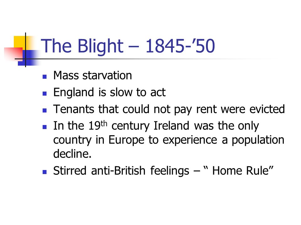 The Blight – 1845-50 Mass starvation England is slow to act Tenants that could not pay rent were evicted In the 19 th century Ireland was the only country in Europe to experience a population decline.