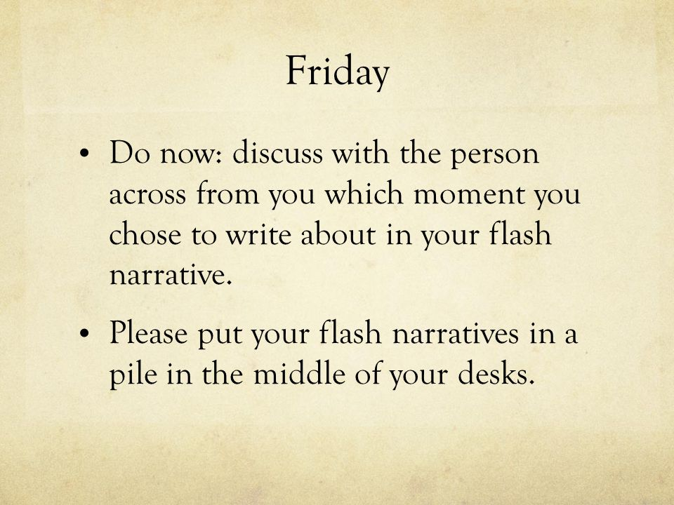 Friday Do now: discuss with the person across from you which moment you chose to write about in your flash narrative.