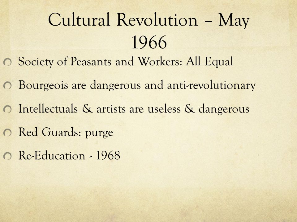 Cultural Revolution – May 1966 Society of Peasants and Workers: All Equal Bourgeois are dangerous and anti-revolutionary Intellectuals & artists are useless & dangerous Red Guards: purge Re-Education
