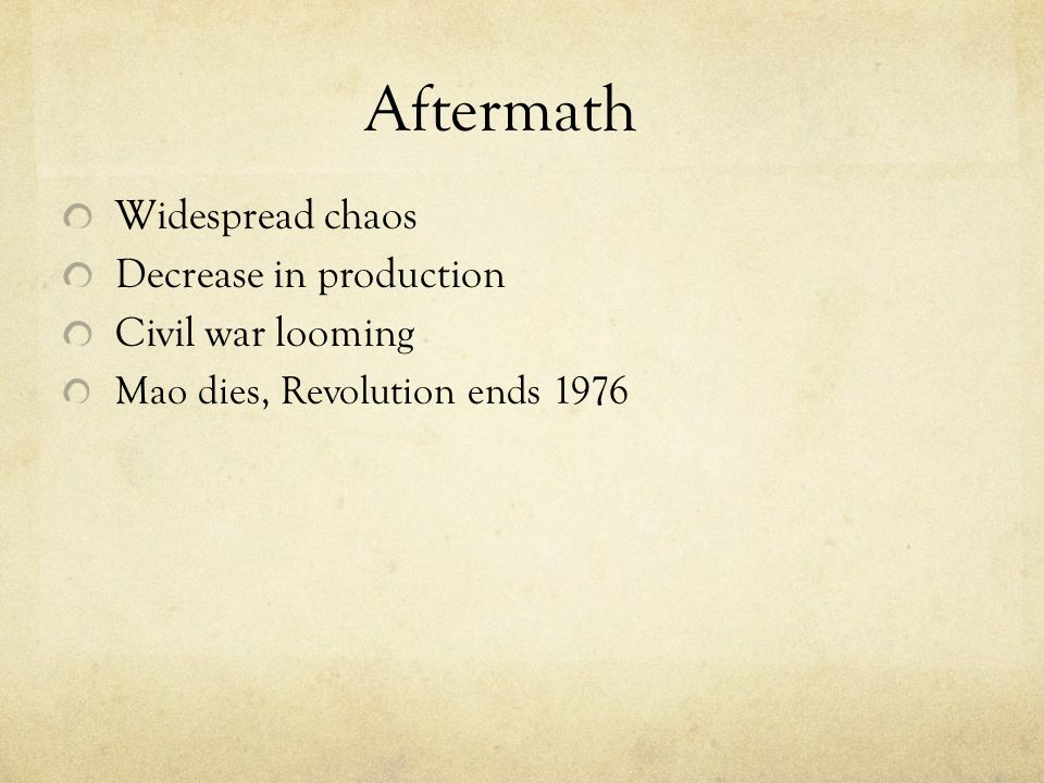 Aftermath Widespread chaos Decrease in production Civil war looming Mao dies, Revolution ends 1976