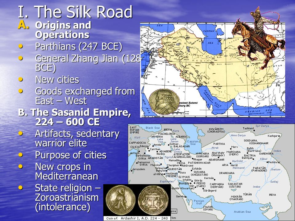 I. The Silk Road A. Origins and Operations Parthians (247 BCE) Parthians (247 BCE) General Zhang Jian (128 BCE) General Zhang Jian (128 BCE) New citie
