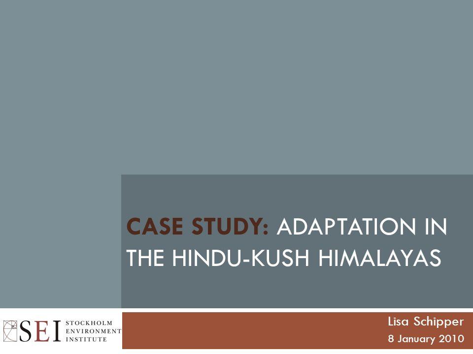 CASE STUDY: ADAPTATION IN THE HINDU-KUSH HIMALAYAS Lisa Schipper 8 January 2010