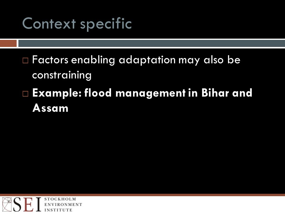 Context specific Factors enabling adaptation may also be constraining Example: flood management in Bihar and Assam