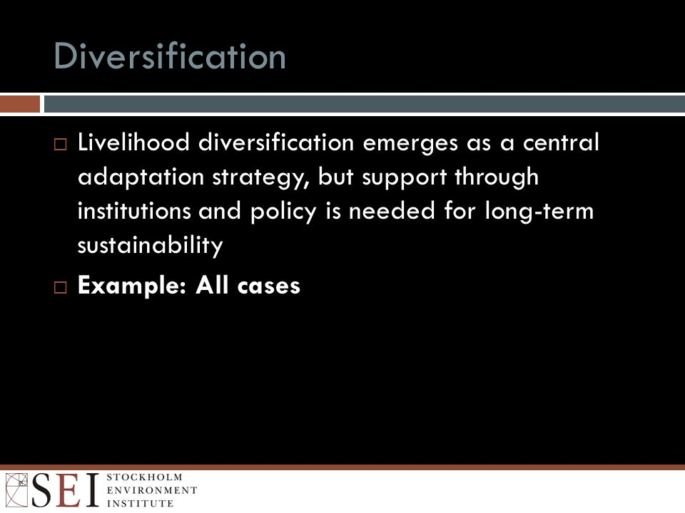 Diversification Livelihood diversification emerges as a central adaptation strategy, but support through institutions and policy is needed for long-term sustainability Example: All cases
