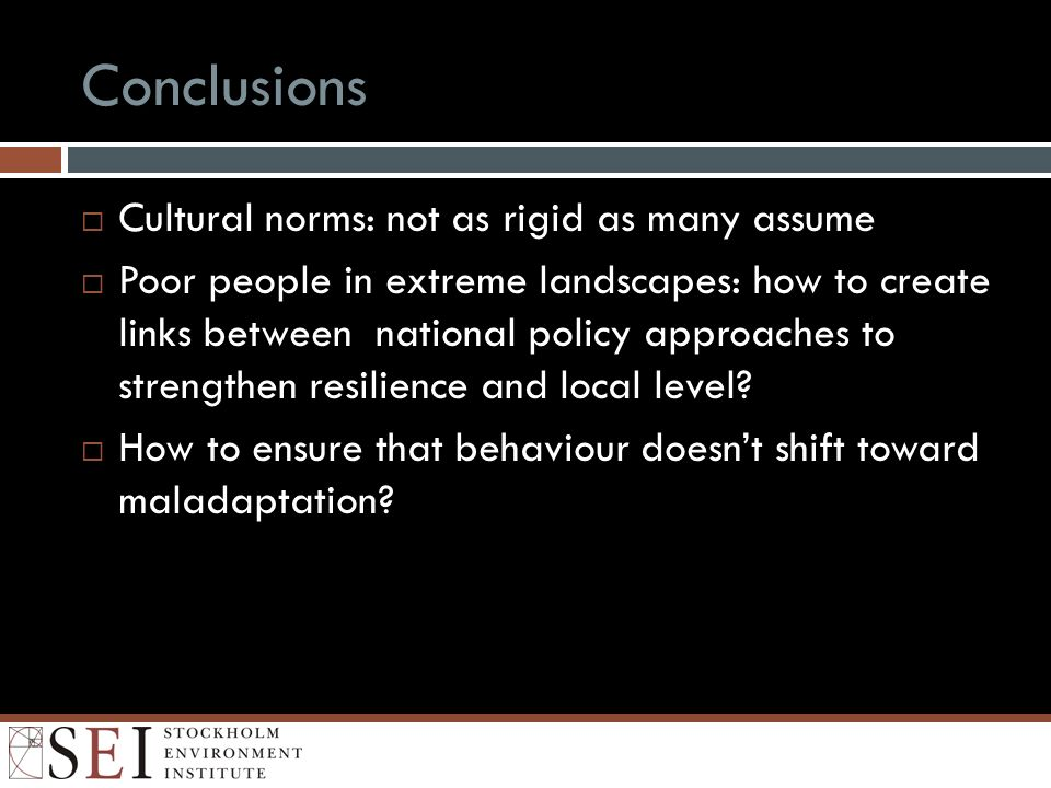 Conclusions Cultural norms: not as rigid as many assume Poor people in extreme landscapes: how to create links between national policy approaches to strengthen resilience and local level.