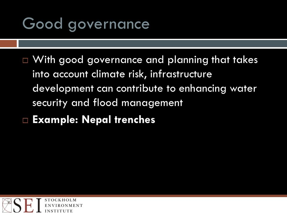 Good governance With good governance and planning that takes into account climate risk, infrastructure development can contribute to enhancing water security and flood management Example: Nepal trenches