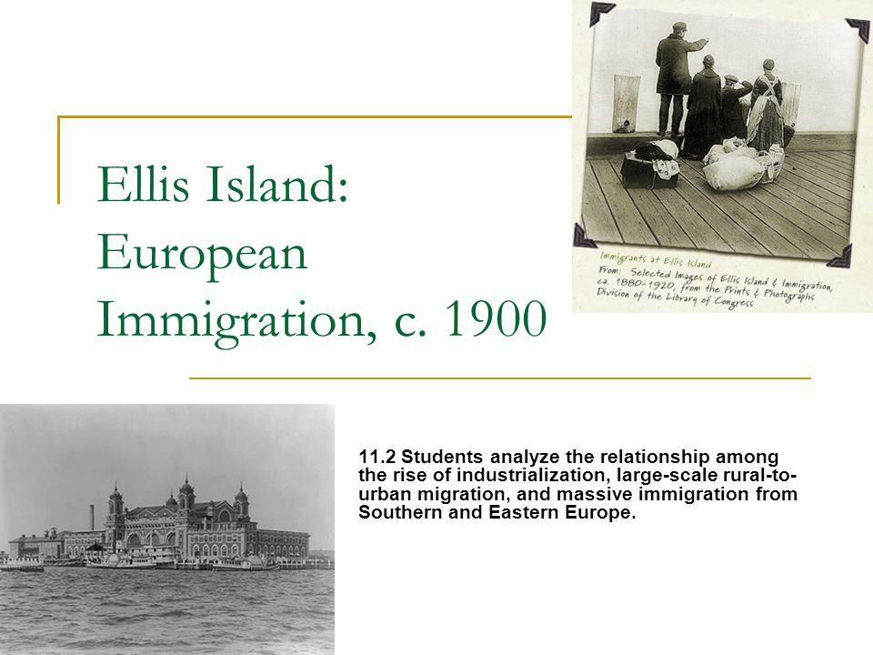 Ellis Island: European Immigration, c. 1900 11.2 Students analyze the relationship among the rise of industrialization, large-scale rural-to- urban mi
