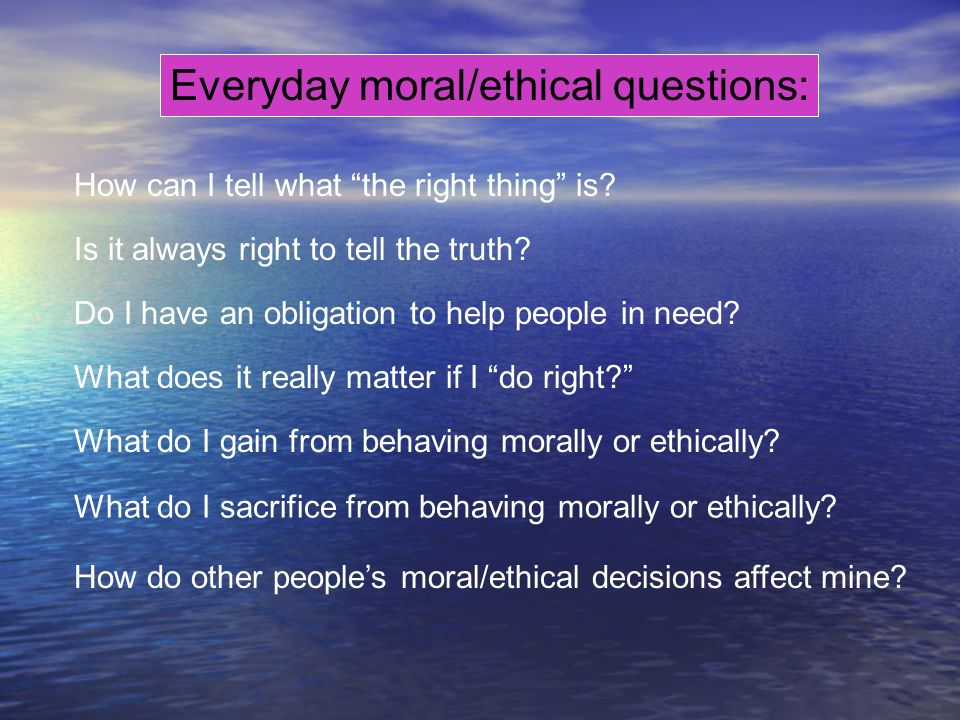 Everyday moral/ethical questions: Is it always right to tell the truth? Do I have an obligation to help people in need? How can I tell what the right