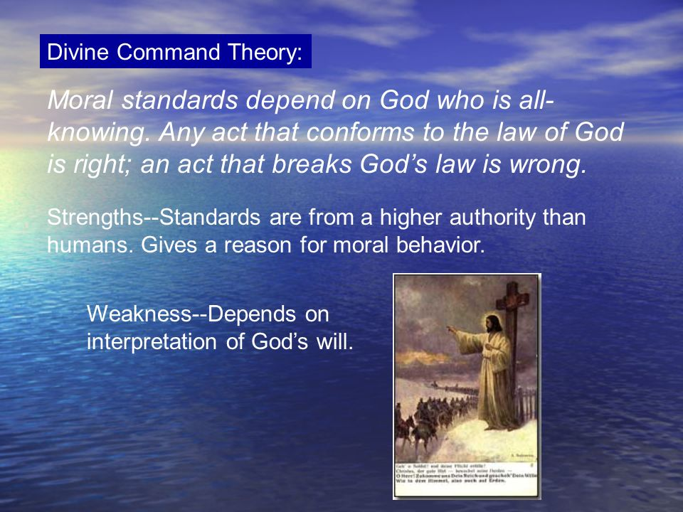 Divine Command Theory: Moral standards depend on God who is all- knowing. Any act that conforms to the law of God is right; an act that breaks Gods la