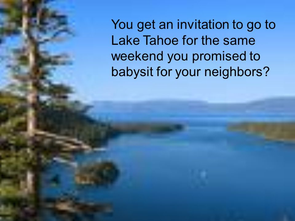 You get an invitation to go to Lake Tahoe for the same weekend you promised to babysit for your neighbors?