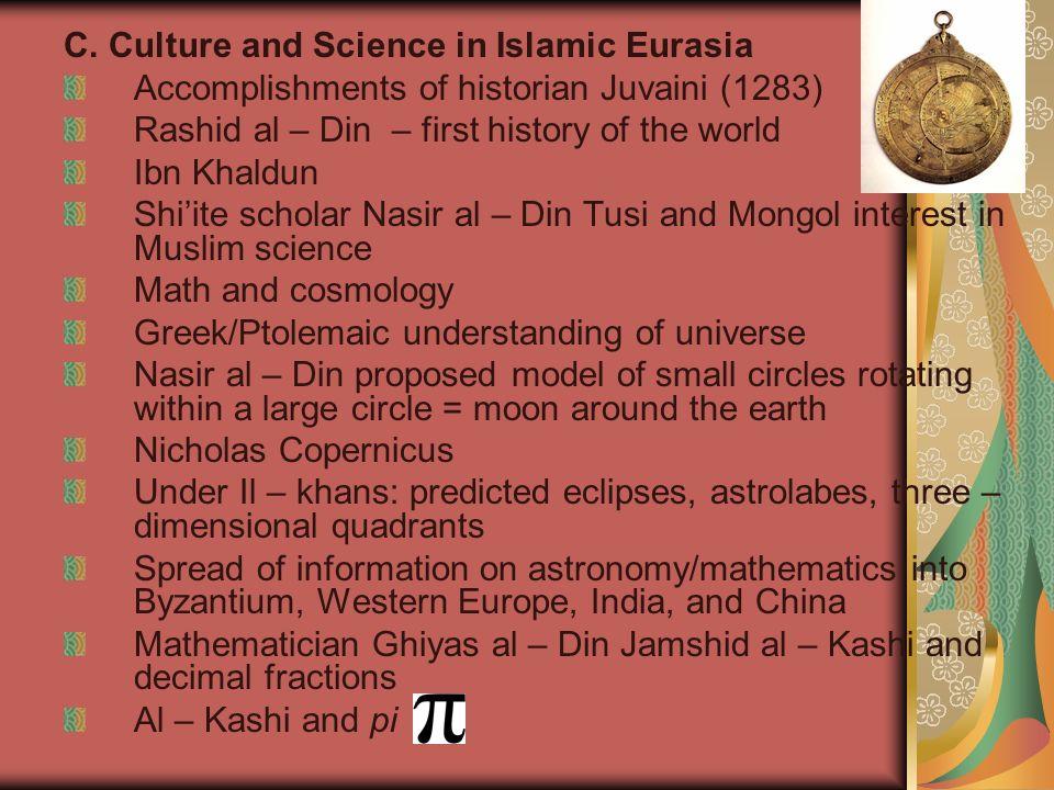 C. Culture and Science in Islamic Eurasia Accomplishments of historian Juvaini (1283) Rashid al – Din – first history of the world Ibn Khaldun Shiite