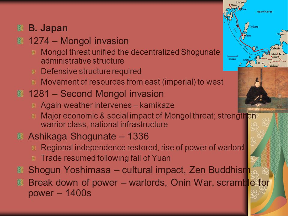 B. Japan 1274 – Mongol invasion Mongol threat unified the decentralized Shogunate administrative structure Defensive structure required Movement of re