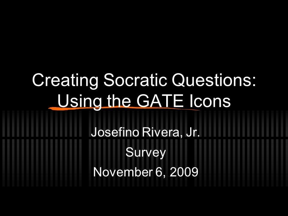 Creating Socratic Questions: Using the GATE Icons Josefino Rivera, Jr. Survey November 6, 2009