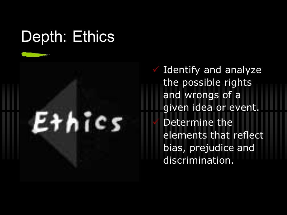 Depth: Ethics Identify and analyze the possible rights and wrongs of a given idea or event. Determine the elements that reflect bias, prejudice and di
