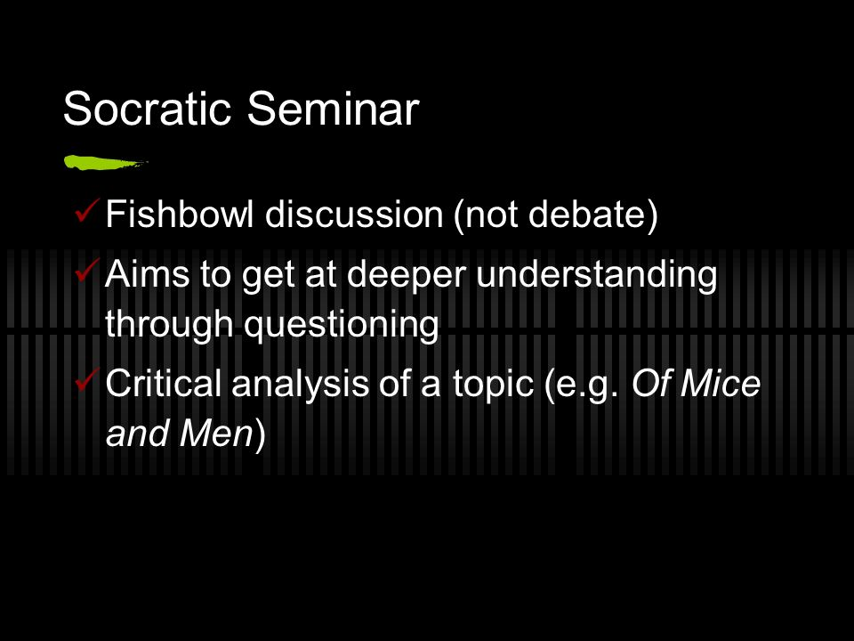 Socratic Seminar Fishbowl discussion (not debate) Aims to get at deeper understanding through questioning Critical analysis of a topic (e.g. Of Mice a