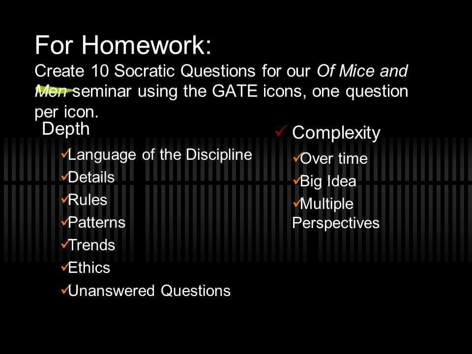 For Homework: Create 10 Socratic Questions for our Of Mice and Men seminar using the GATE icons, one question per icon. Depth Language of the Discipli