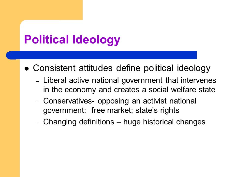 Political Ideology Consistent attitudes define political ideology – Liberal active national government that intervenes in the economy and creates a so