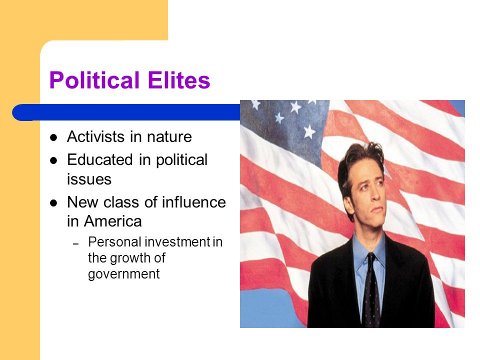 Political Elites Activists in nature Educated in political issues New class of influence in America – Personal investment in the growth of government