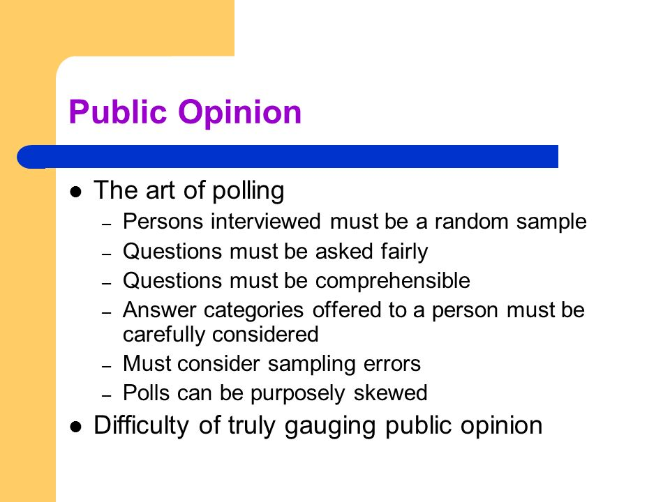 Public Opinion The art of polling – Persons interviewed must be a random sample – Questions must be asked fairly – Questions must be comprehensible –