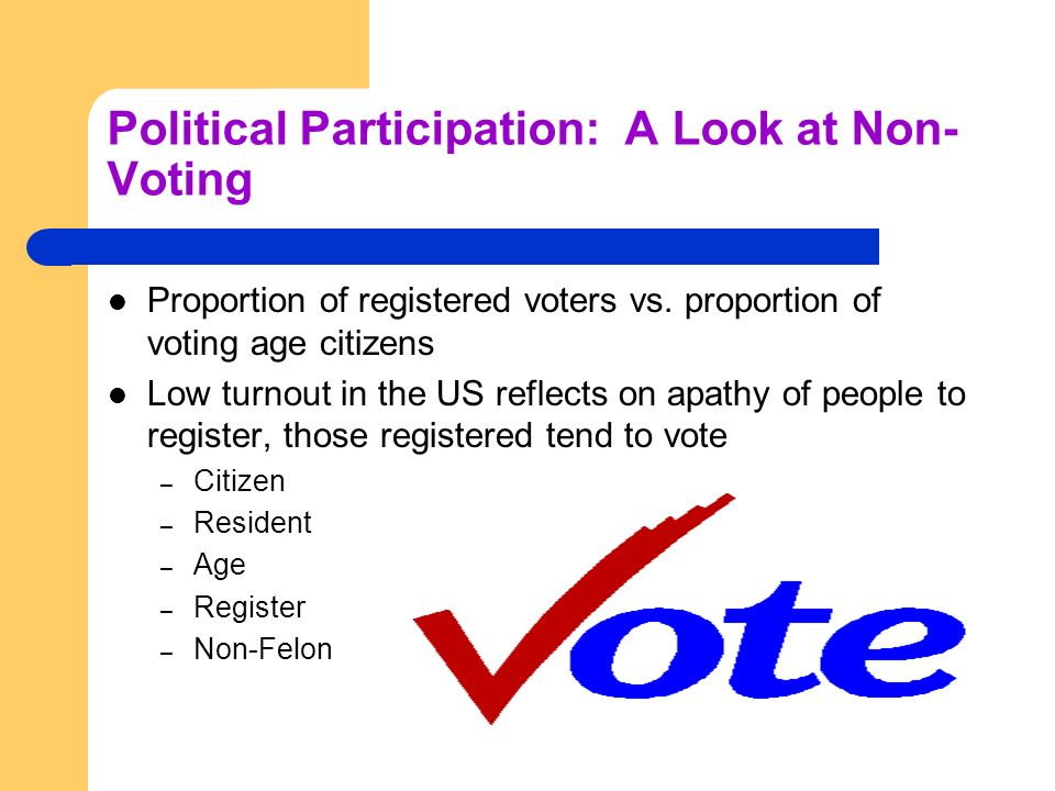 Political Participation: A Look at Non- Voting Proportion of registered voters vs. proportion of voting age citizens Low turnout in the US reflects on