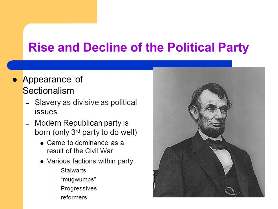 Rise and Decline of the Political Party Appearance of Sectionalism – Slavery as divisive as political issues – Modern Republican party is born (only 3